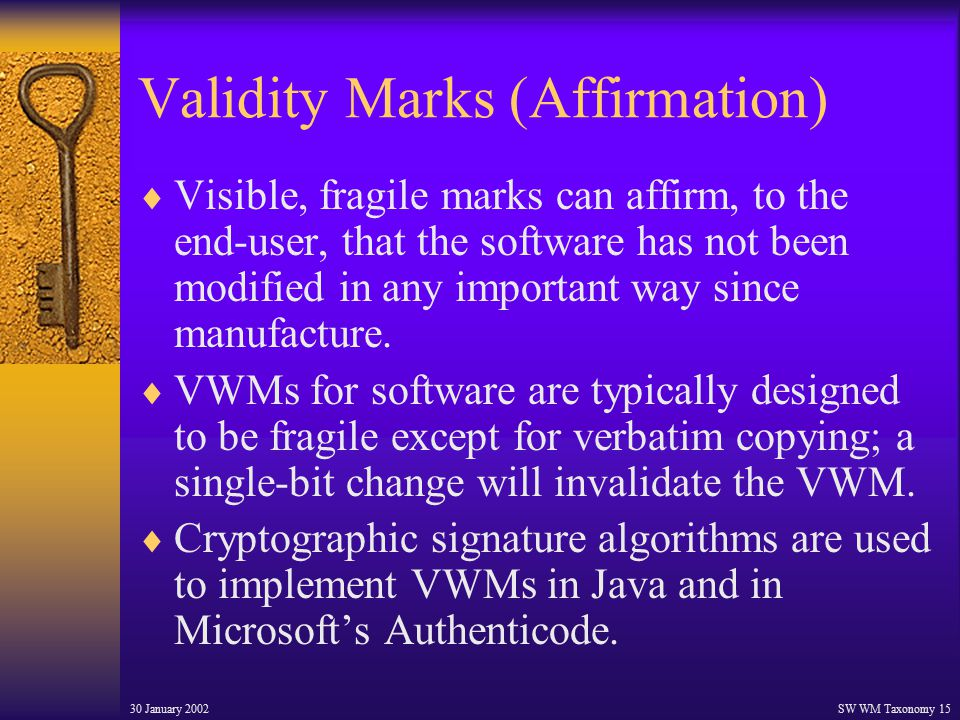 30 January 2002SW WM Taxonomy 15 Validity Marks (Affirmation)  Visible, fragile marks can affirm, to the end-user, that the software has not been modified in any important way since manufacture.