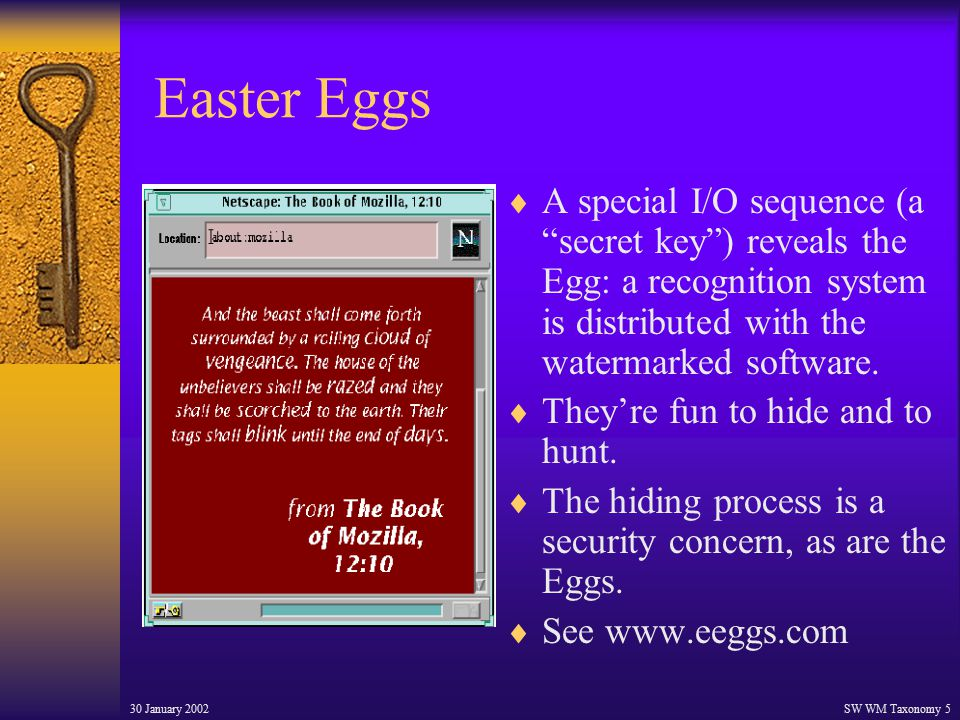 30 January 2002SW WM Taxonomy 5 Easter Eggs  A special I/O sequence (a secret key ) reveals the Egg: a recognition system is distributed with the watermarked software.