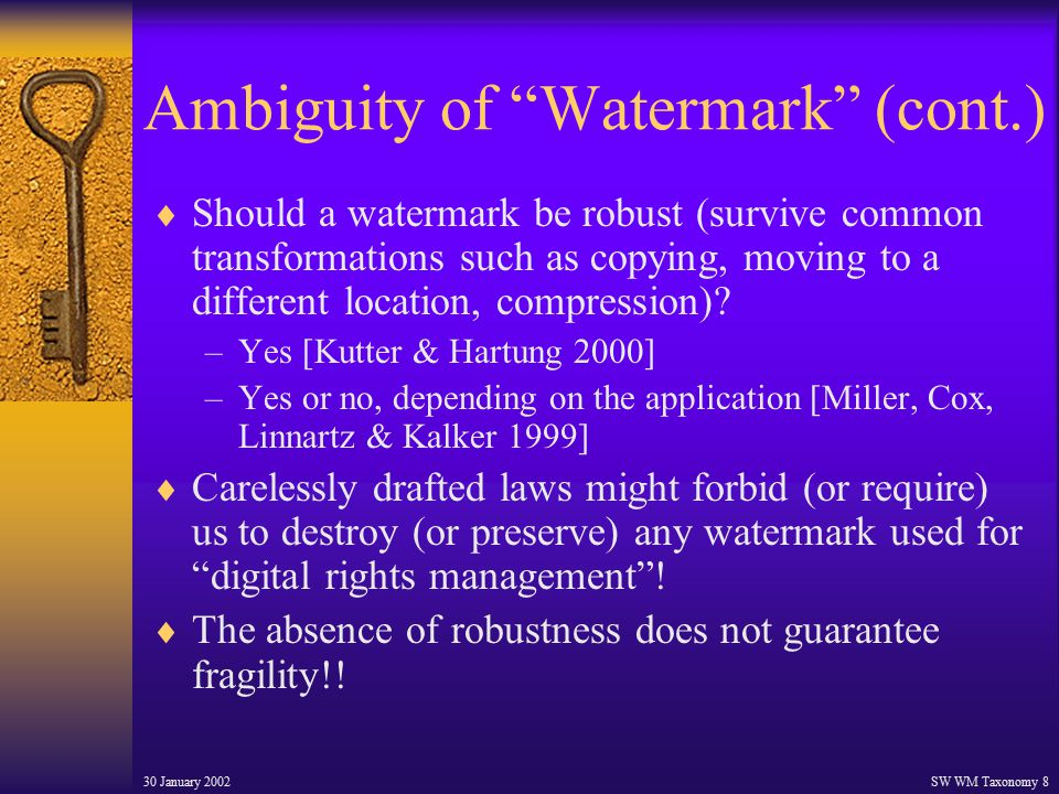 30 January 2002SW WM Taxonomy 8 Ambiguity of Watermark (cont.)  Should a watermark be robust (survive common transformations such as copying, moving to a different location, compression).