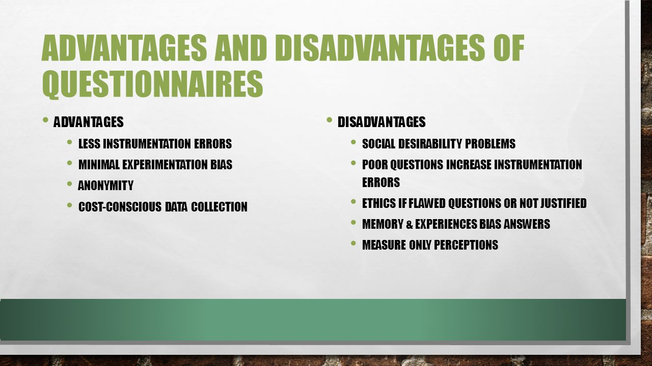 ADVANTAGES AND DISADVANTAGES OF QUESTIONNAIRES ADVANTAGES LESS INSTRUMENTATION ERRORS MINIMAL EXPERIMENTATION BIAS ANONYMITY COST-CONSCIOUS DATA COLLECTION DISADVANTAGES SOCIAL DESIRABILITY PROBLEMS POOR QUESTIONS INCREASE INSTRUMENTATION ERRORS ETHICS IF FLAWED QUESTIONS OR NOT JUSTIFIED MEMORY & EXPERIENCES BIAS ANSWERS MEASURE ONLY PERCEPTIONS