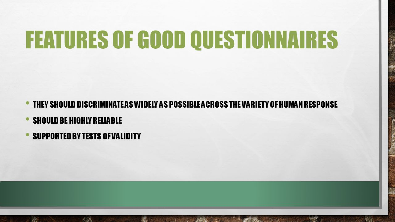 FEATURES OF GOOD QUESTIONNAIRES THEY SHOULD DISCRIMINATE AS WIDELY AS POSSIBLE ACROSS THE VARIETY OF HUMAN RESPONSE SHOULD BE HIGHLY RELIABLE SUPPORTED BY TESTS OF VALIDITY