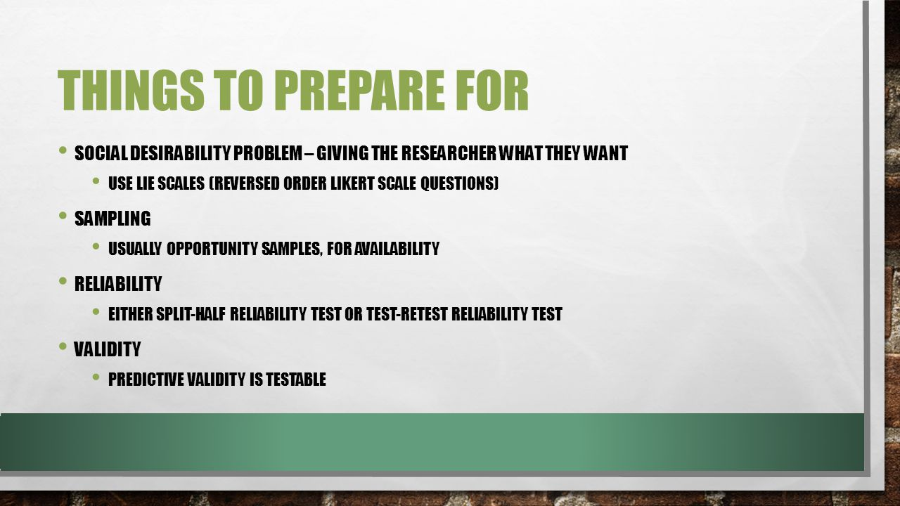 THINGS TO PREPARE FOR SOCIAL DESIRABILITY PROBLEM – GIVING THE RESEARCHER WHAT THEY WANT USE LIE SCALES (REVERSED ORDER LIKERT SCALE QUESTIONS) SAMPLING USUALLY OPPORTUNITY SAMPLES, FOR AVAILABILITY RELIABILITY EITHER SPLIT-HALF RELIABILITY TEST OR TEST-RETEST RELIABILITY TEST VALIDITY PREDICTIVE VALIDITY IS TESTABLE