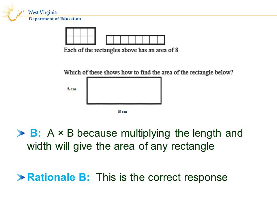 B: A × B because multiplying the length and width will give the area of any rectangle Rationale B: This is the correct response 37