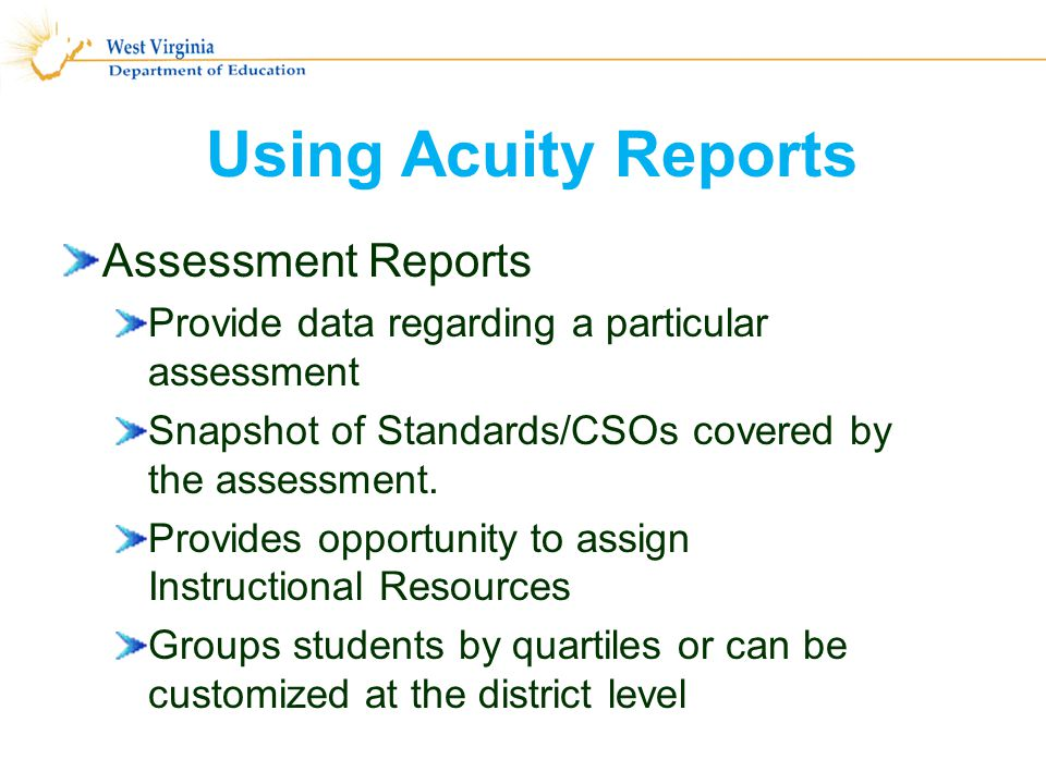 Using Acuity Reports Assessment Reports Provide data regarding a particular assessment Snapshot of Standards/CSOs covered by the assessment.