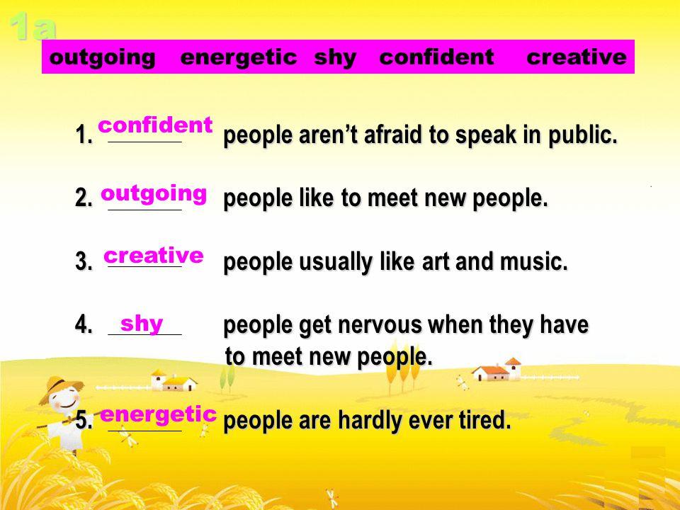 confident: 自信的;有把握的 outgoing: 开放的;开朗的 creative : 创造性的 shy : 害羞的 energetic : 有活力的;精力充沛的 New words: