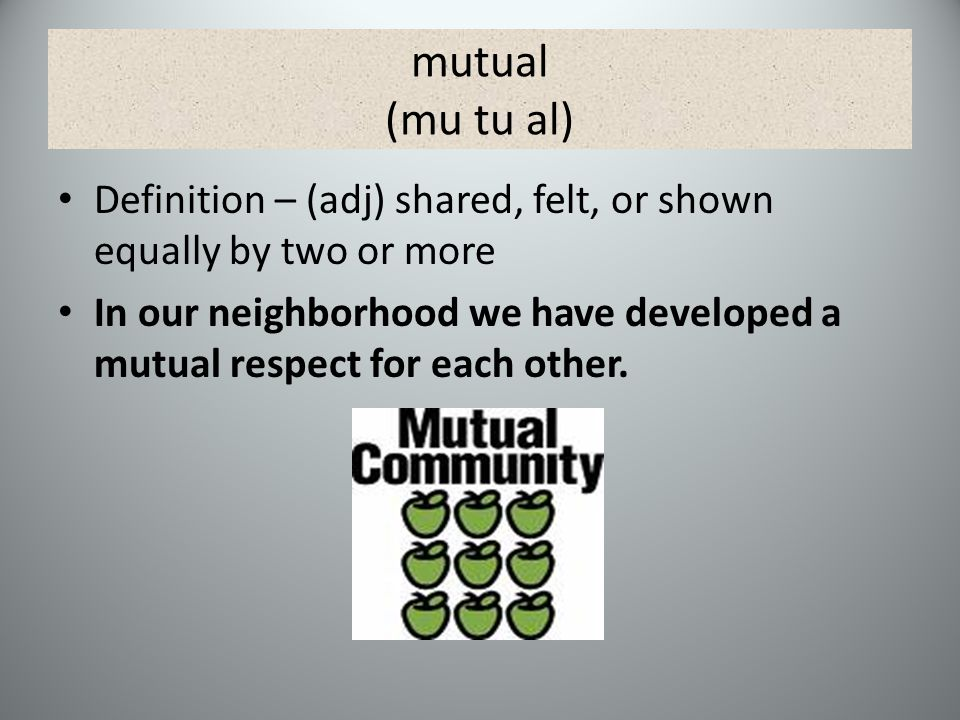 mutual (mu tu al) Definition – (adj) shared, felt, or shown equally by two or more In our neighborhood we have developed a mutual respect for each other.