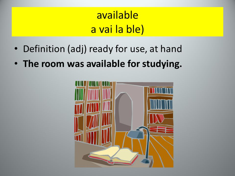 available a vai la ble) Definition (adj) ready for use, at hand The room was available for studying.