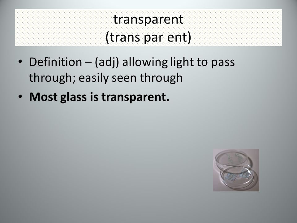 transparent (trans par ent) Definition – (adj) allowing light to pass through; easily seen through Most glass is transparent.