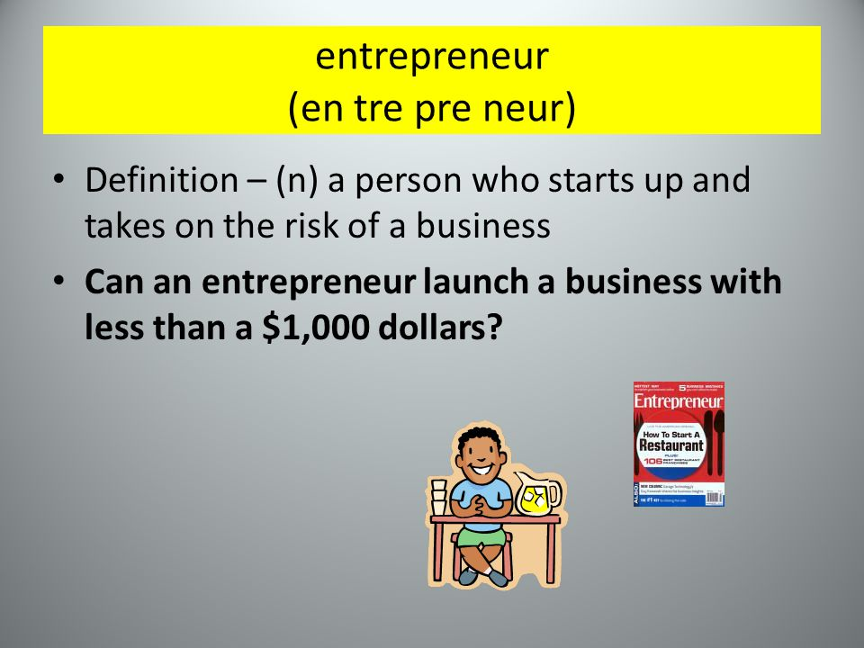 entrepreneur (en tre pre neur) Definition – (n) a person who starts up and takes on the risk of a business Can an entrepreneur launch a business with less than a $1,000 dollars
