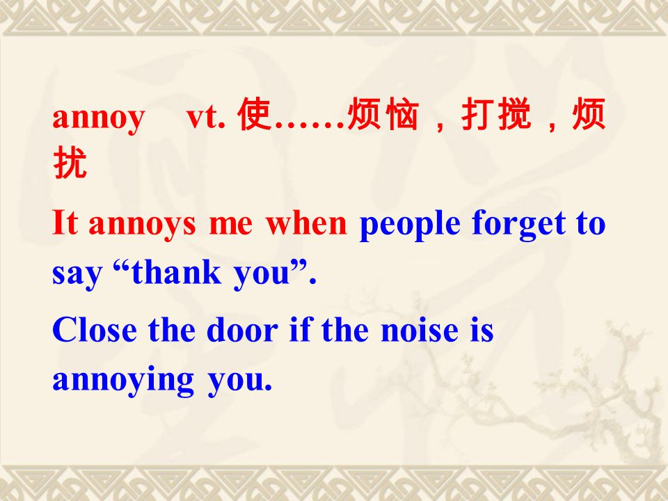 annoy vt. 使 …… 烦恼,打搅,烦 扰 It annoys me when people forget to say thank you .