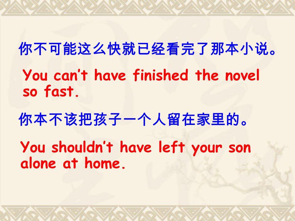 你不可能这么快就已经看完了那本小说。 你本不该把孩子一个人留在家里的。 You can't have finished the novel so fast.