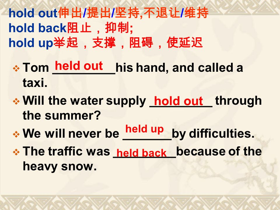 hold out 伸出 / 提出 / 坚持, 不退让 / 维持 hold back 阻止,抑制 ; hold up 举起,支撑,阻碍,使延迟  Tom _________his hand, and called a taxi.