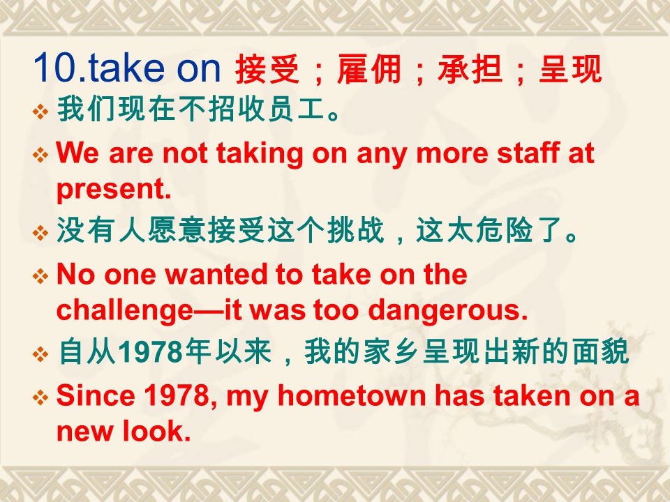10.take on 接受;雇佣;承担;呈现  我们现在不招收员工。  We are not taking on any more staff at present.
