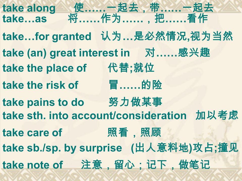 take along 使 …… 一起去,带 …… 一起去 take…as 将 …… 作为 …… ,把 …… 看作 take sb./sp.