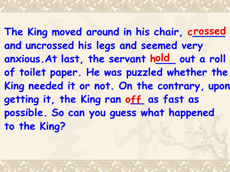 The King moved around in his chair, c_____ and uncrossed his legs and seemed very anxious.At last, the servant h___ out a roll of toilet paper.