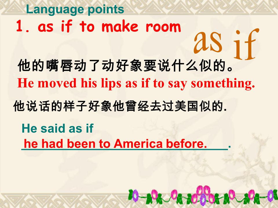 1. as if to make room 他的嘴唇动了动好象要说什么似的。 He moved his lips as if to say something.