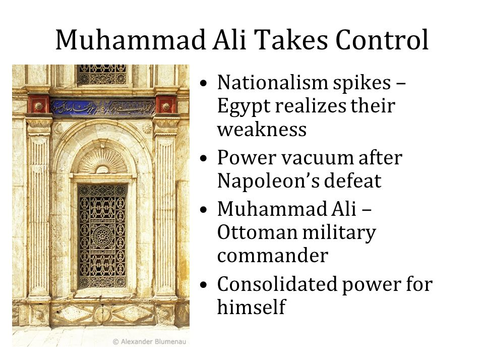 Muhammad Ali Takes Control Nationalism spikes – Egypt realizes their weakness Power vacuum after Napoleon's defeat Muhammad Ali – Ottoman military commander Consolidated power for himself