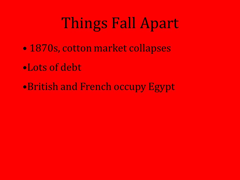 Things Fall Apart 1870s, cotton market collapses Lots of debt British and French occupy Egypt