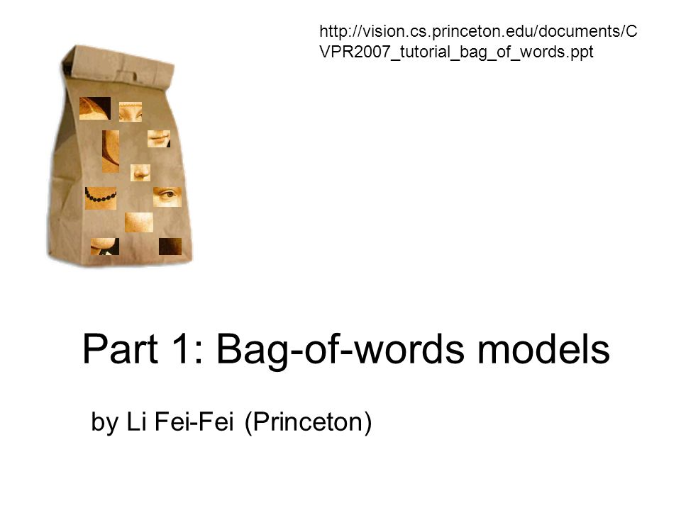 Part 1: Bag-of-words models by Li Fei-Fei (Princeton) http://vision.cs.princeton.edu/documents/C VPR2007_tutorial_bag_of_words.ppt