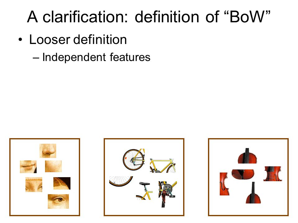 Looser definition –Independent features Stricter definition –Independent features –histogram representation