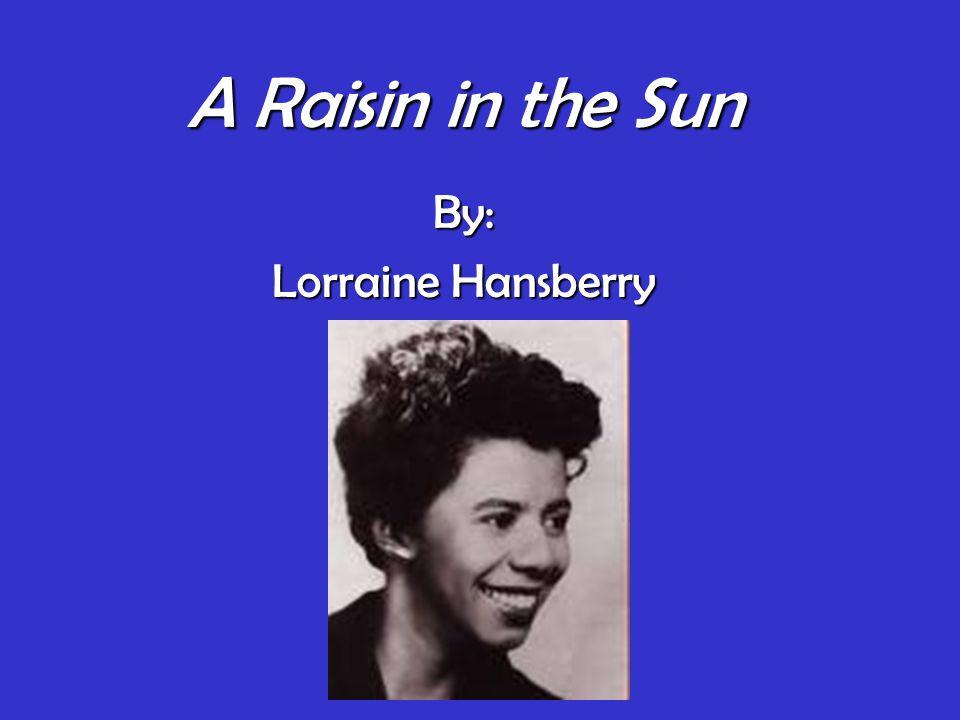 A Raisin in the Sun By: Lorraine Hansberry