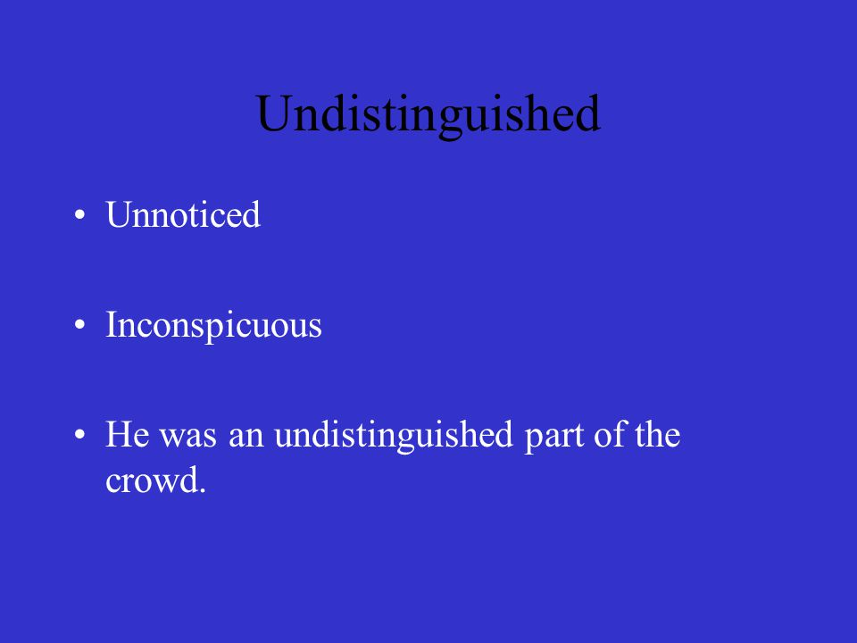 Undistinguished Unnoticed Inconspicuous He was an undistinguished part of the crowd.