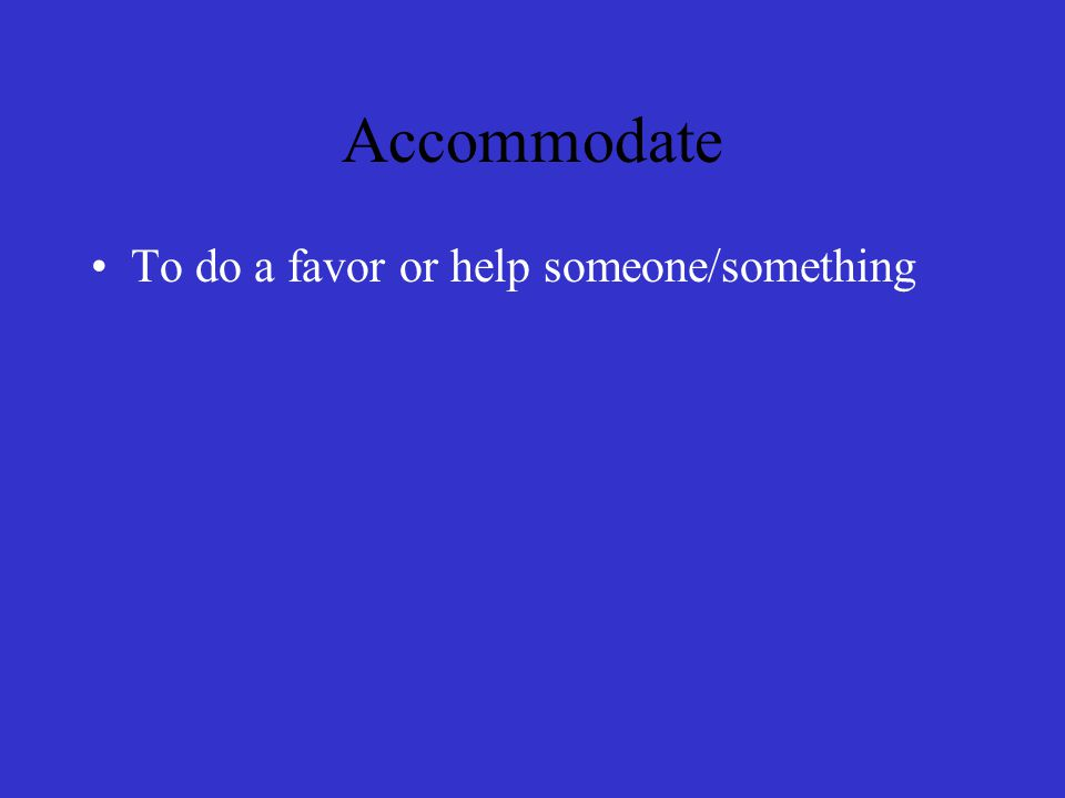 Accommodate To do a favor or help someone/something