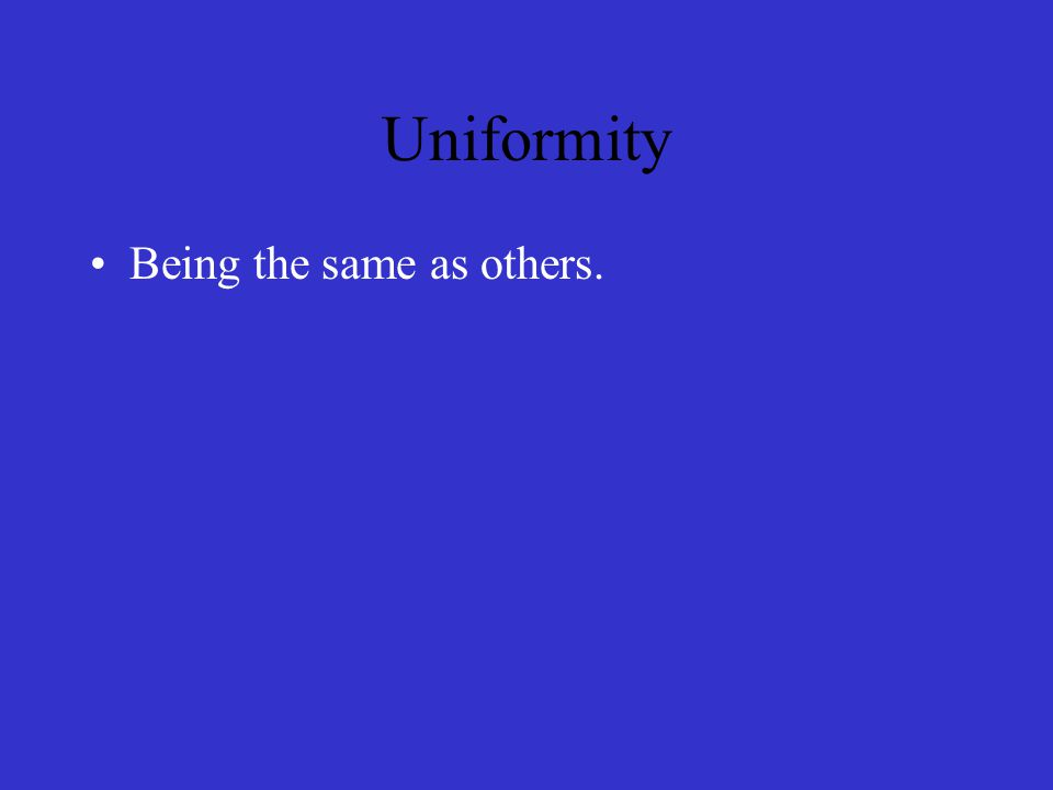 Uniformity Being the same as others.