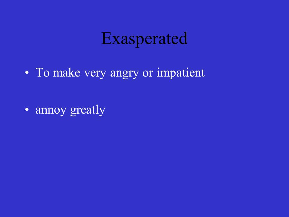 Exasperated To make very angry or impatient annoy greatly