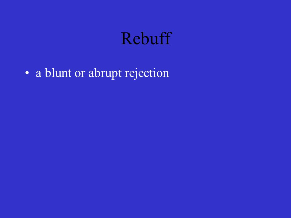 Rebuff a blunt or abrupt rejection
