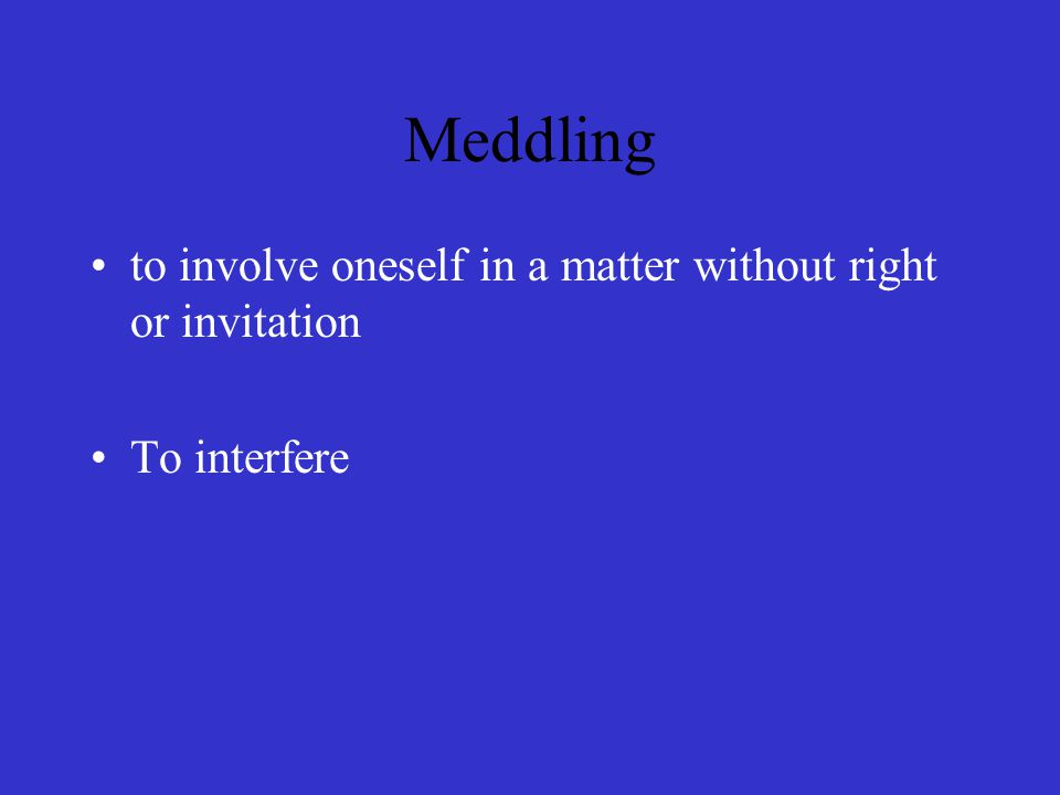 Meddling to involve oneself in a matter without right or invitation To interfere