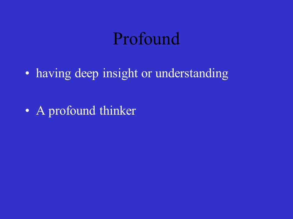 Profound having deep insight or understanding A profound thinker