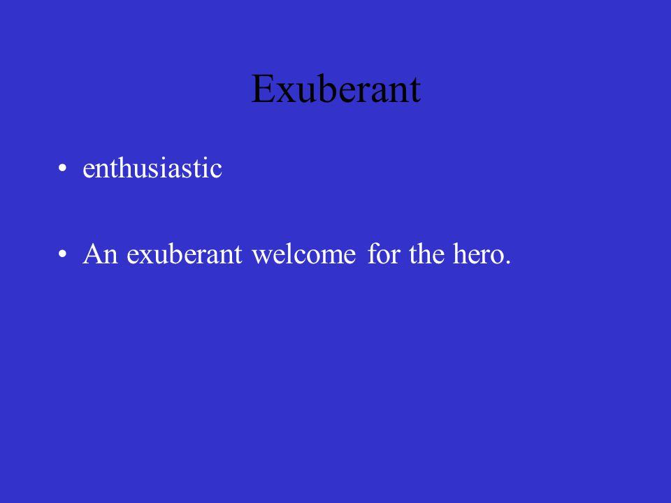 Exuberant enthusiastic An exuberant welcome for the hero.