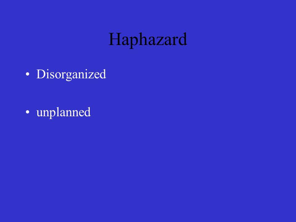 Haphazard Disorganized unplanned