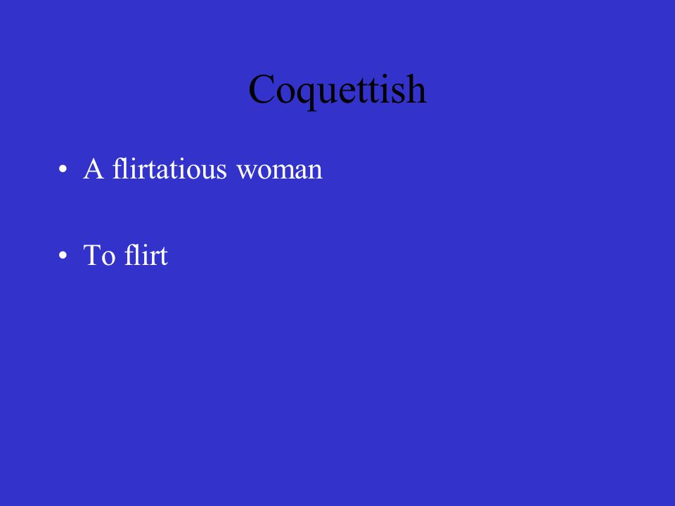Coquettish A flirtatious woman To flirt