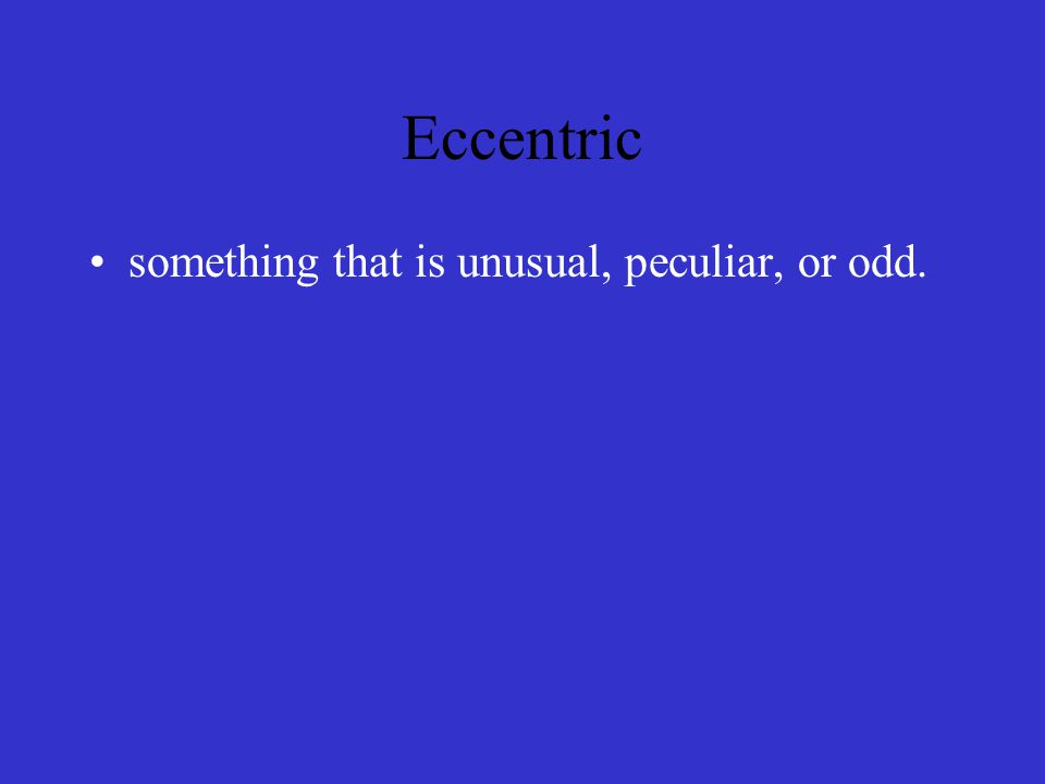 Eccentric something that is unusual, peculiar, or odd.