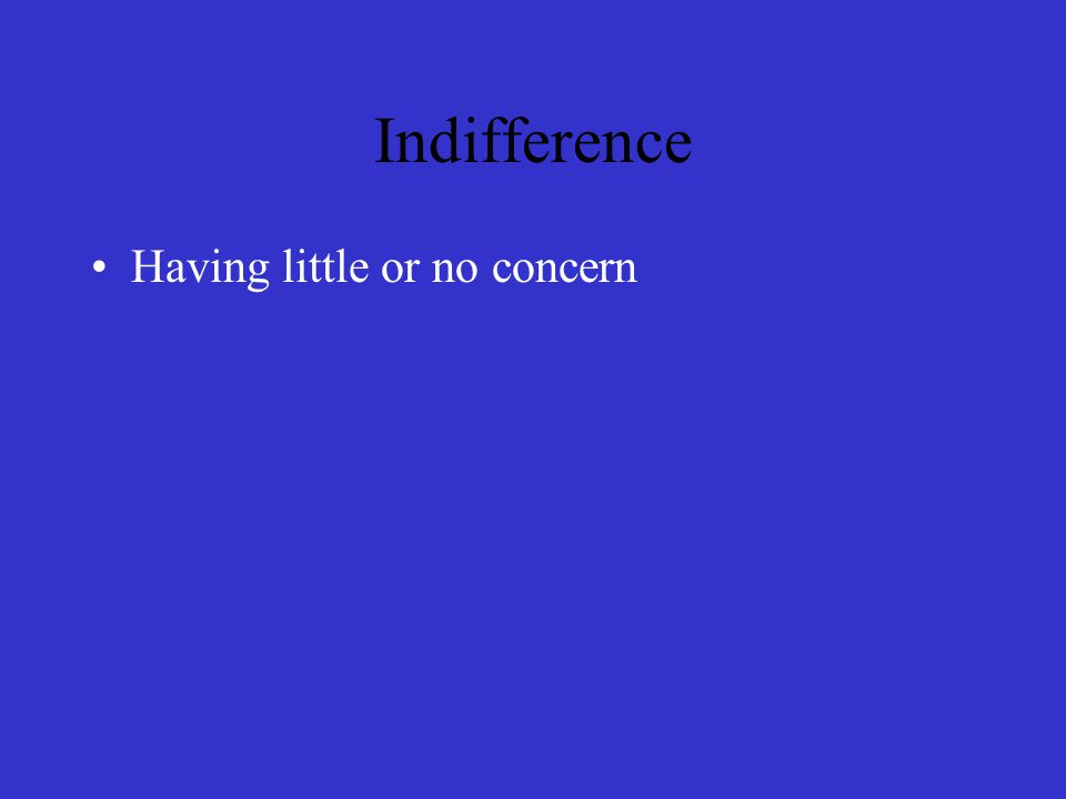 Indifference Having little or no concern