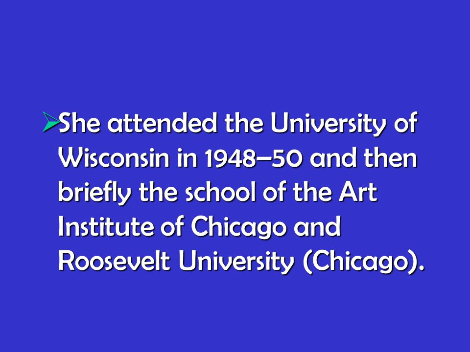  She attended the University of Wisconsin in 1948–50 and then briefly the school of the Art Institute of Chicago and Roosevelt University (Chicago).
