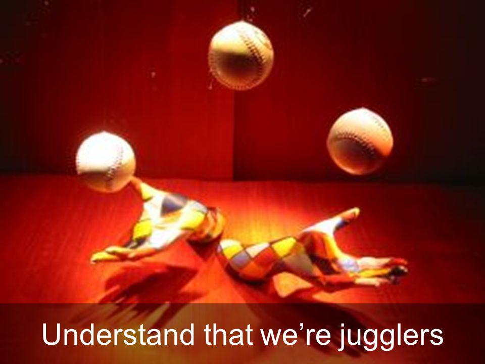 Understand that we're jugglers