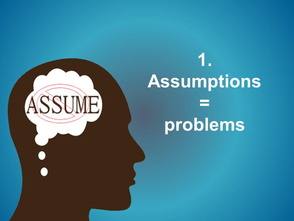 1. Assumptions = problems