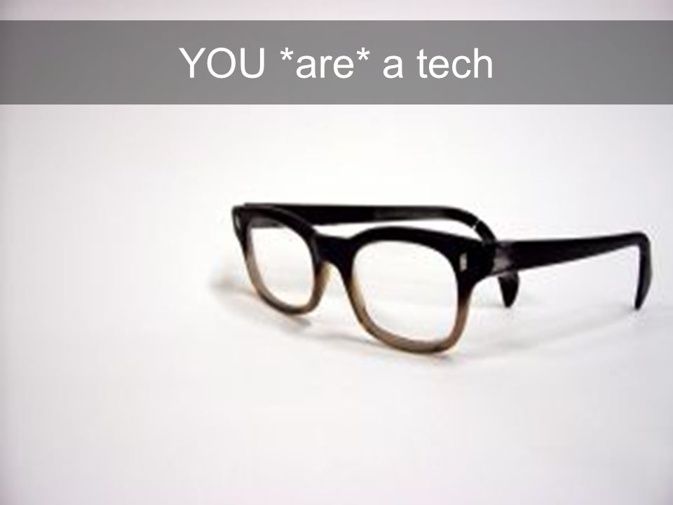 YOU *are* a tech