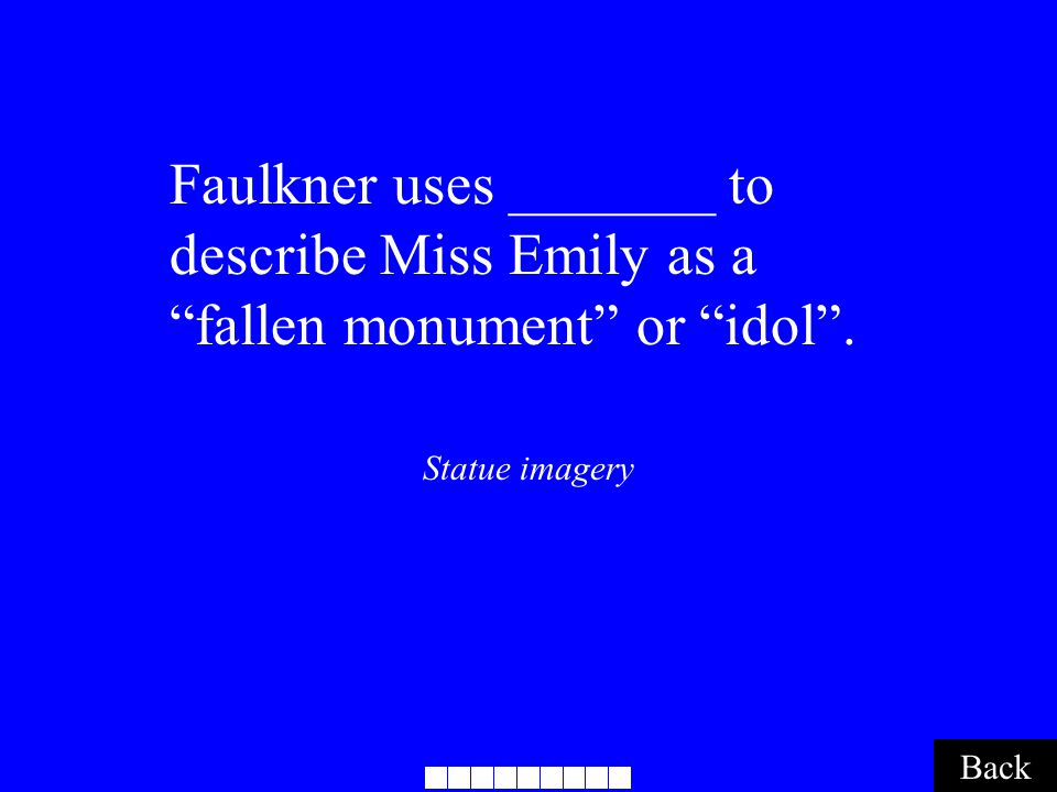 "Back Statue imagery Faulkner uses _______ to describe Miss Emily as a ""fallen monument"" or ""idol""."
