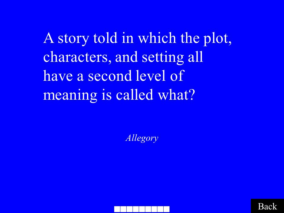 Allegory Back A story told in which the plot, characters, and setting all have a second level of meaning is called what?