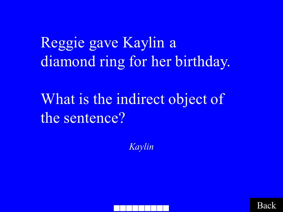 Kaylin Back Reggie gave Kaylin a diamond ring for her birthday. What is the indirect object of the sentence?