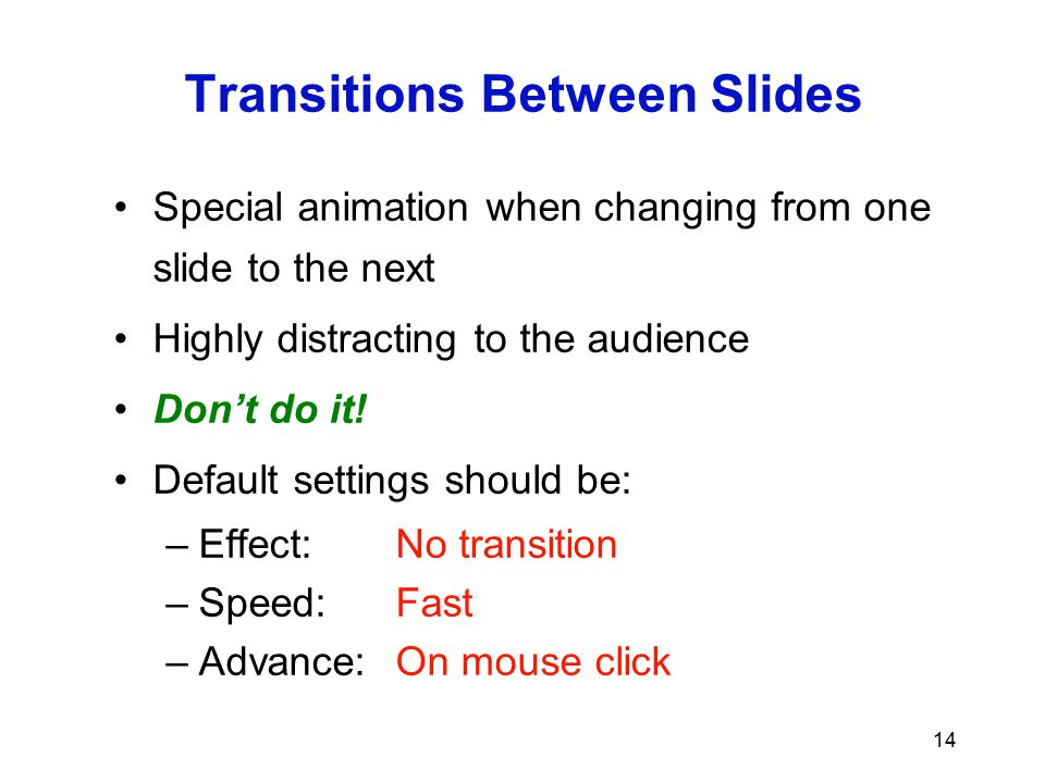 13 Display Speed Slides should display instantly Do not distract the audience with slow transition effects Avoid overuse of slow graphics or special e