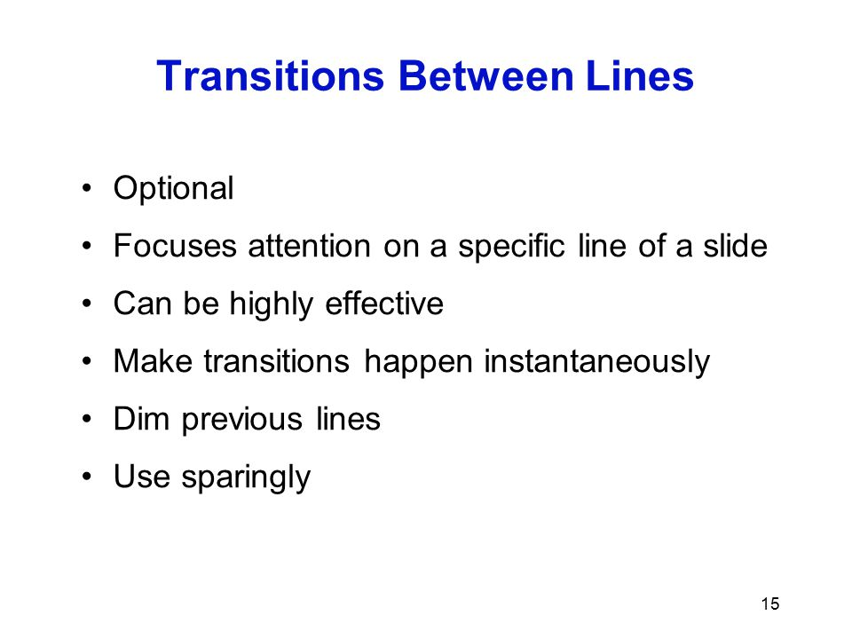 14 Transitions Between Slides Special animation when changing from one slide to the next Highly distracting to the audience Don't do it! Default setti