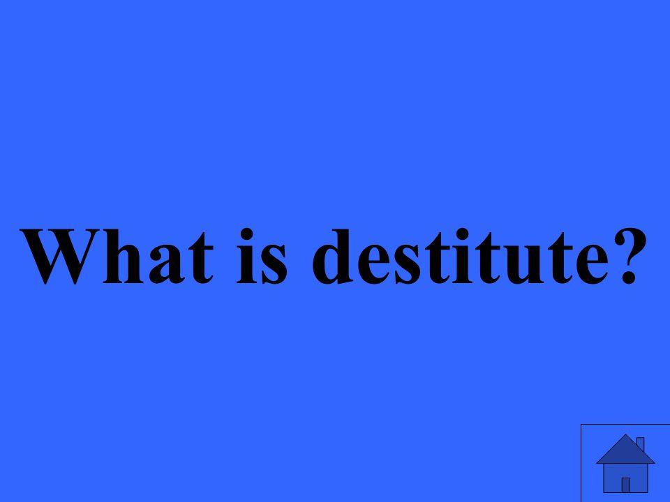 What is destitute?
