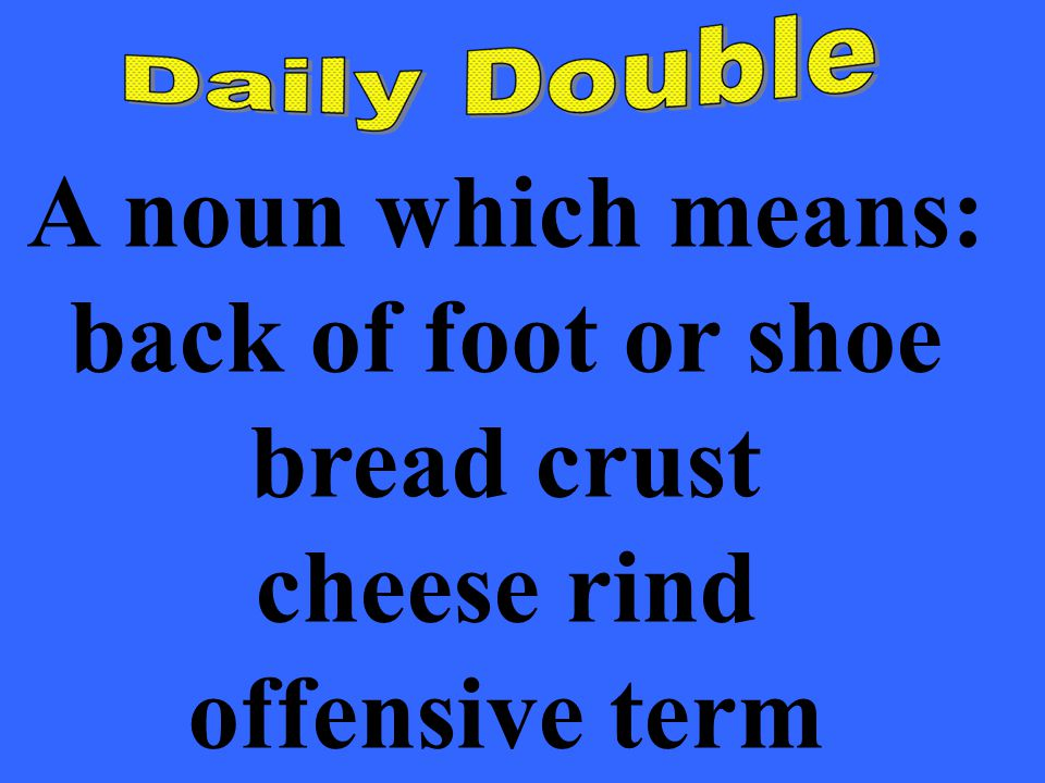 A noun which means: back of foot or shoe bread crust cheese rind offensive term