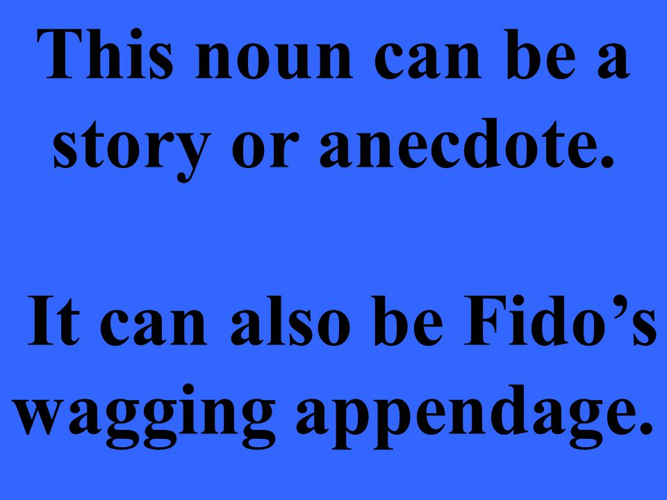 This noun can be a story or anecdote. It can also be Fido's wagging appendage.