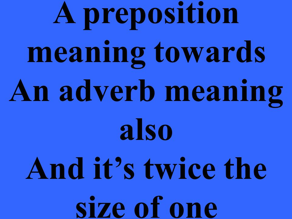 A preposition meaning towards An adverb meaning also And it's twice the size of one